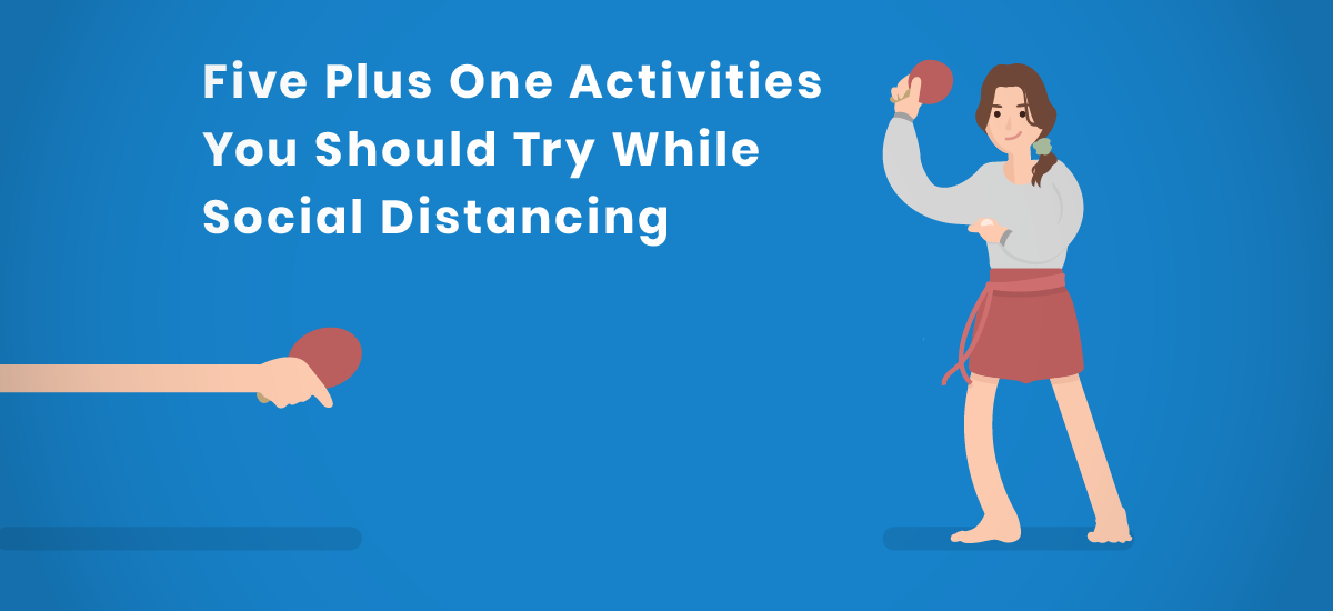 Five Plus One Activities To Try While Social Distancing